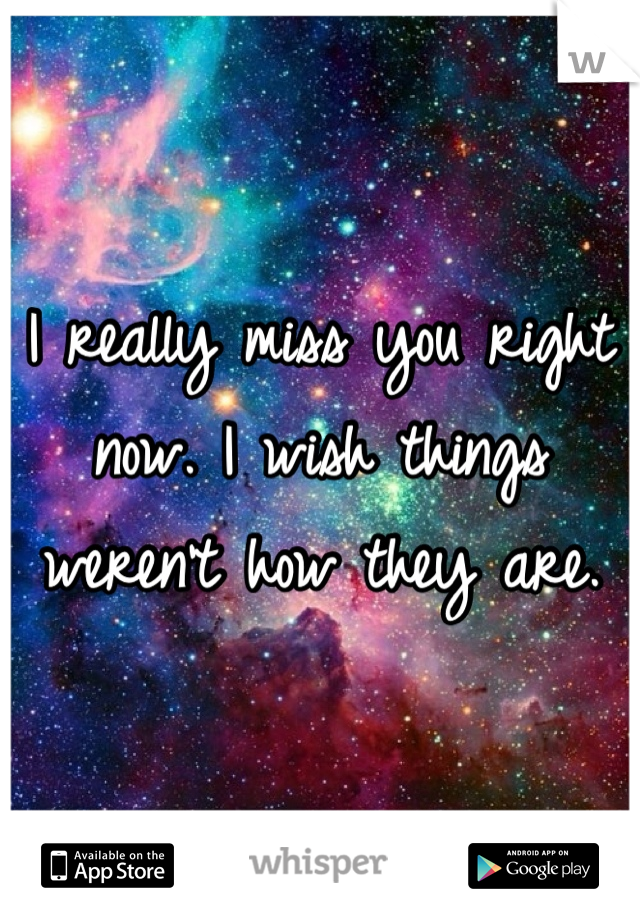 I really miss you right now. I wish things weren't how they are.