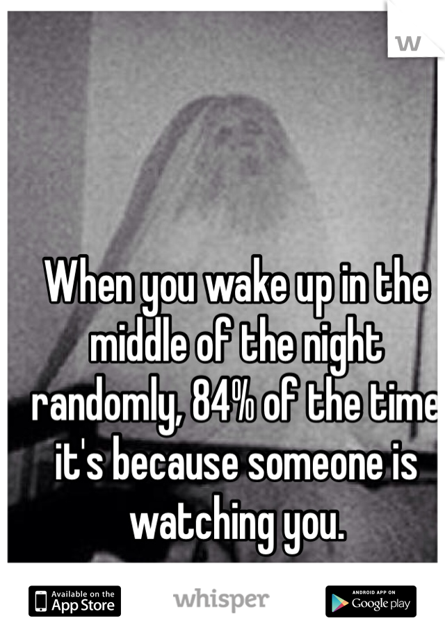 When you wake up in the middle of the night randomly, 84% of the time it's because someone is watching you.