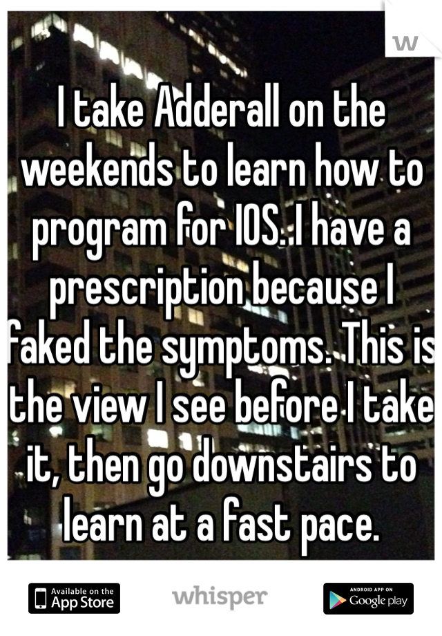 I take Adderall on the weekends to learn how to program for IOS. I have a prescription because I faked the symptoms. This is the view I see before I take it, then go downstairs to learn at a fast pace.
