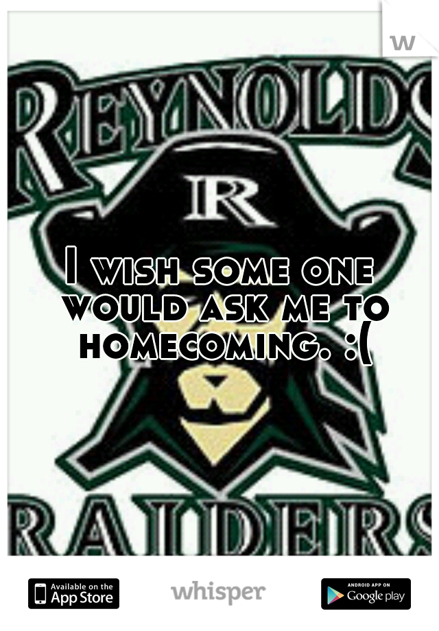 I wish some one would ask me to homecoming. :(