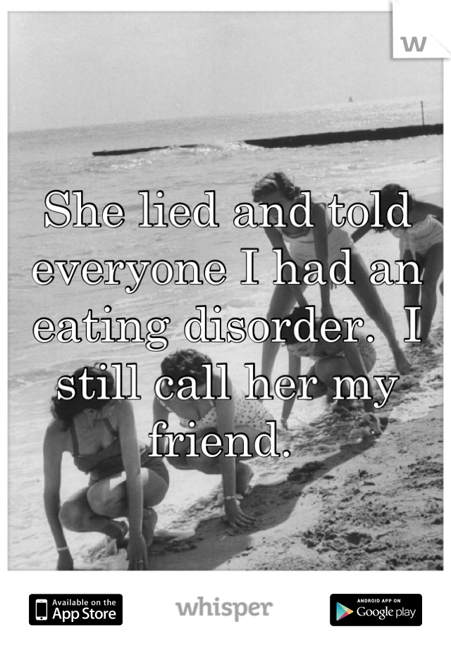 She lied and told everyone I had an eating disorder.  I still call her my friend.