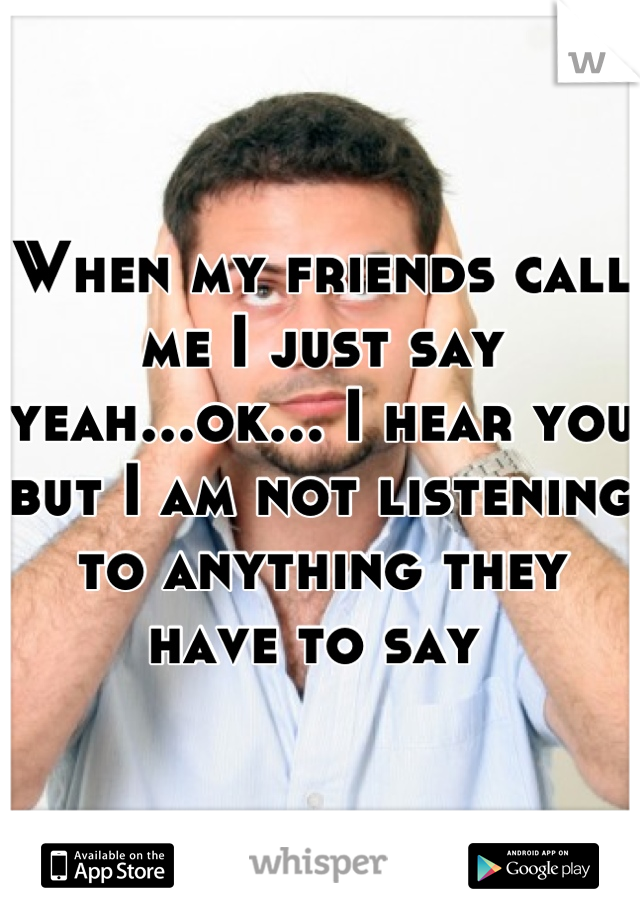 When my friends call me I just say yeah...ok... I hear you but I am not listening to anything they have to say