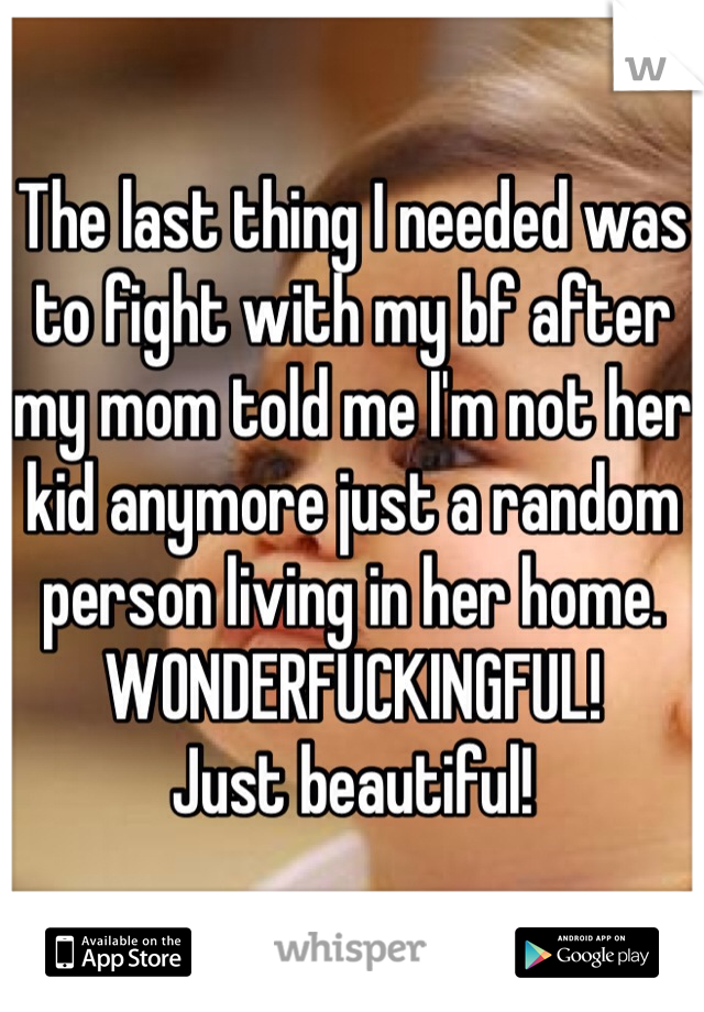 The last thing I needed was to fight with my bf after my mom told me I'm not her kid anymore just a random person living in her home. WONDERFUCKINGFUL!  Just beautiful!
