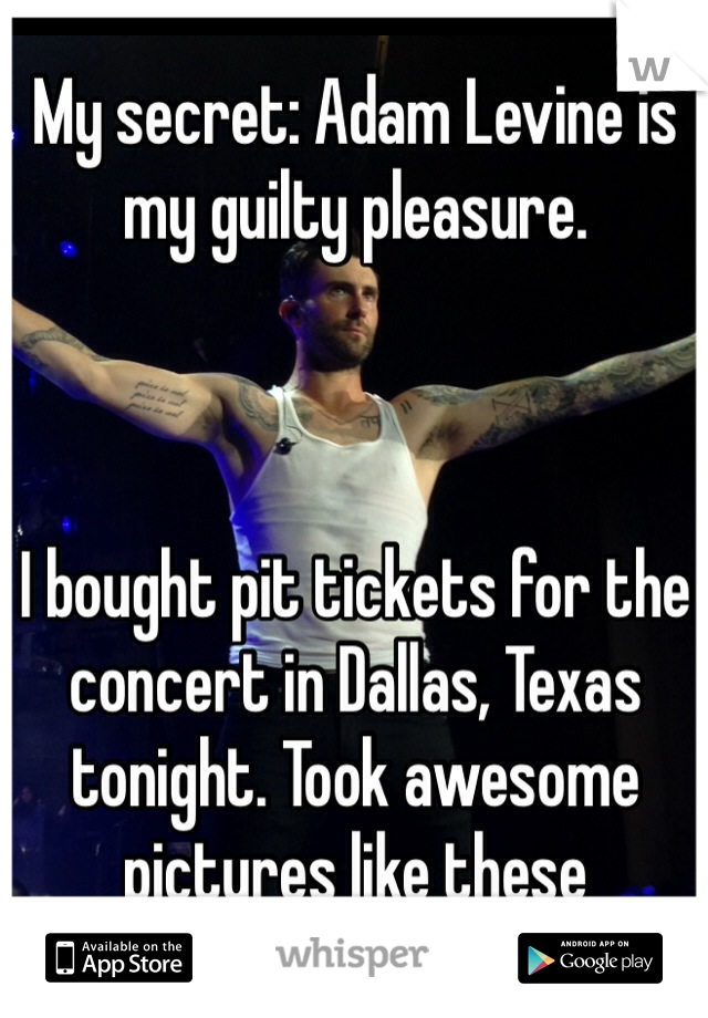 My secret: Adam Levine is my guilty pleasure.     I bought pit tickets for the concert in Dallas, Texas tonight. Took awesome pictures like these