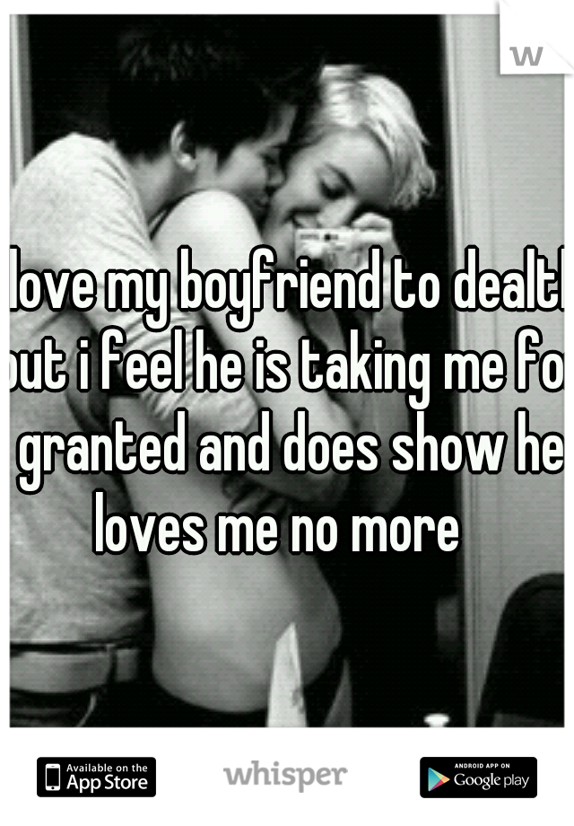 i love my boyfriend to dealth but i feel he is taking me for granted and does show he loves me no more