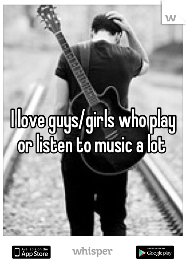 I love guys/girls who play or listen to music a lot