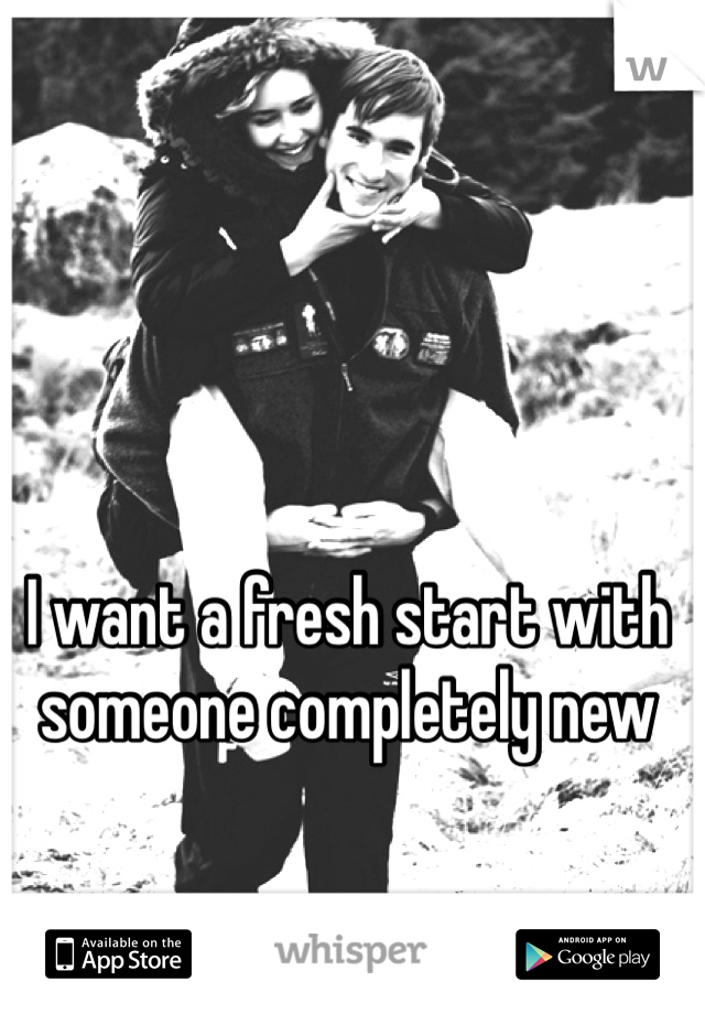 I want a fresh start with someone completely new
