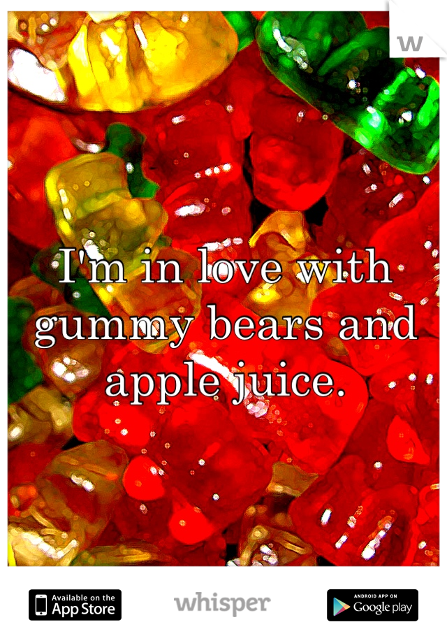 I'm in love with gummy bears and apple juice.