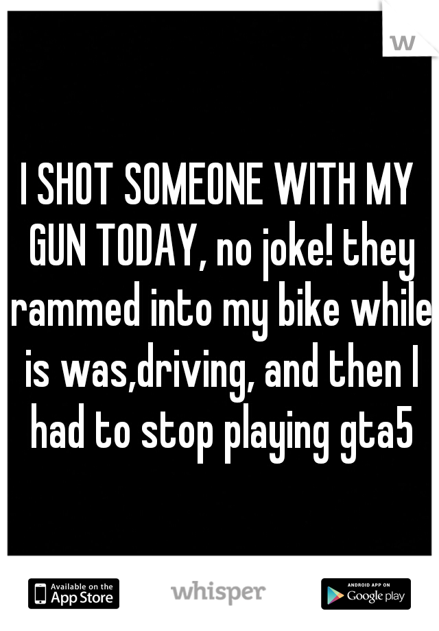 I SHOT SOMEONE WITH MY GUN TODAY, no joke! they rammed into my bike while is was,driving, and then I had to stop playing gta5