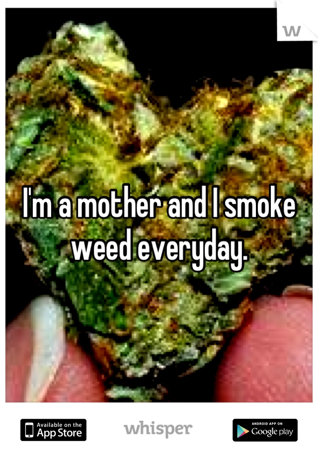 I'm a mother and I smoke weed everyday.