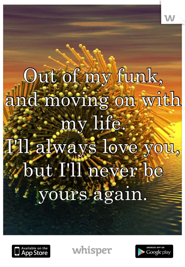 Out of my funk, and moving on with my life. I'll always love you, but I'll never be yours again.
