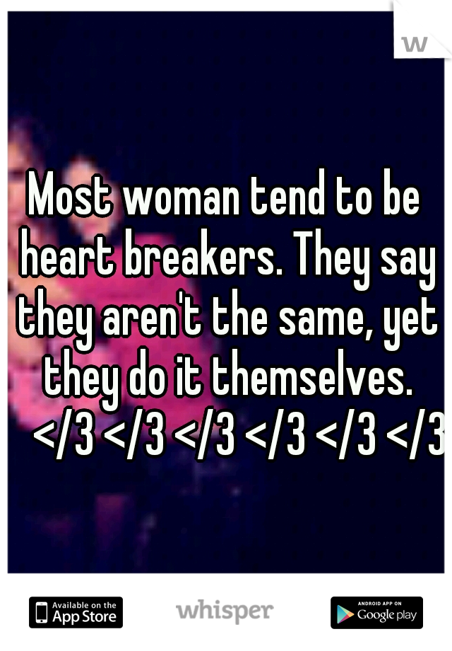 Most woman tend to be heart breakers. They say they aren't the same, yet they do it themselves.  </3 </3 </3 </3 </3 </3