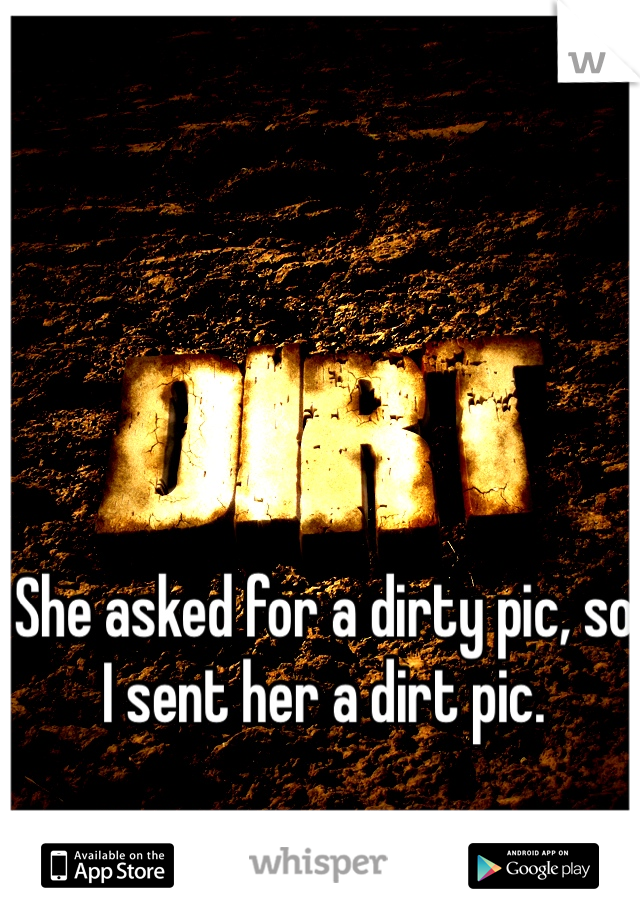 She asked for a dirty pic, so I sent her a dirt pic.