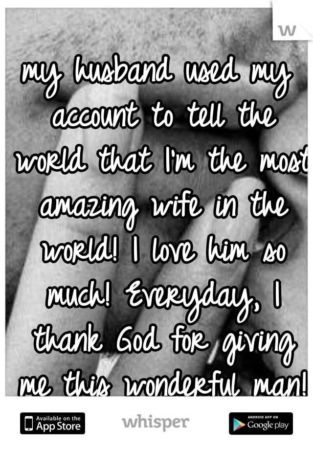 my husband used my account to tell the world that I'm the most amazing wife in the world! I love him so much! Everyday, I thank God for giving me this wonderful man!