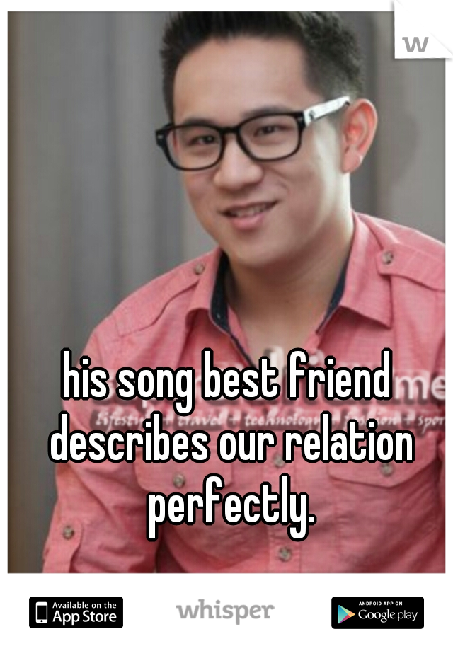 his song best friend describes our relation perfectly.