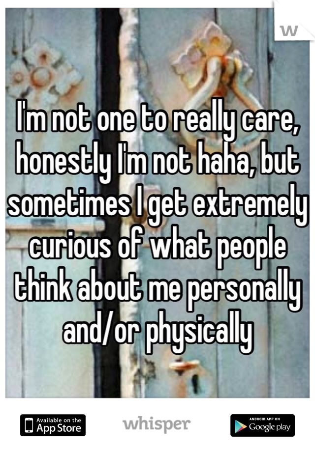 I'm not one to really care, honestly I'm not haha, but sometimes I get extremely curious of what people think about me personally and/or physically