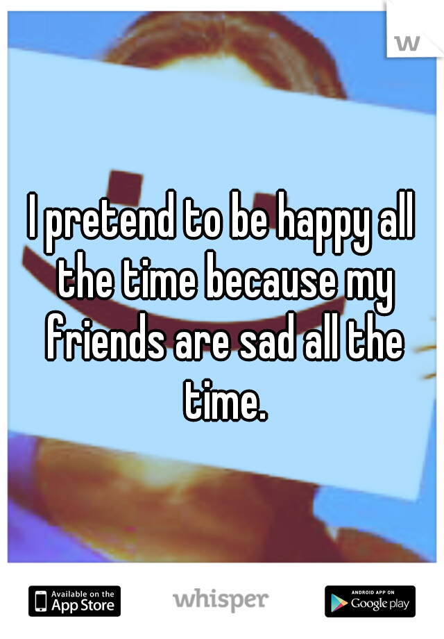 I pretend to be happy all the time because my friends are sad all the time.