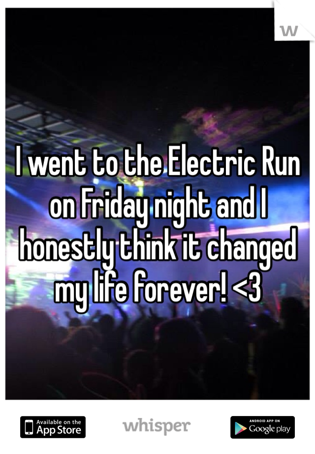 I went to the Electric Run on Friday night and I honestly think it changed my life forever! <3