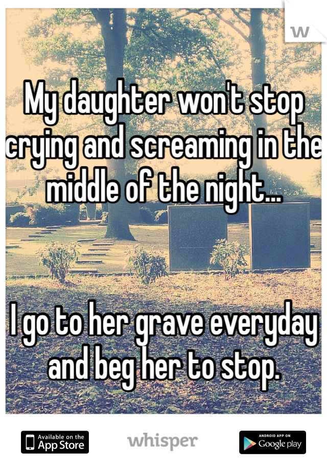 My daughter won't stop crying and screaming in the middle of the night...   I go to her grave everyday and beg her to stop.