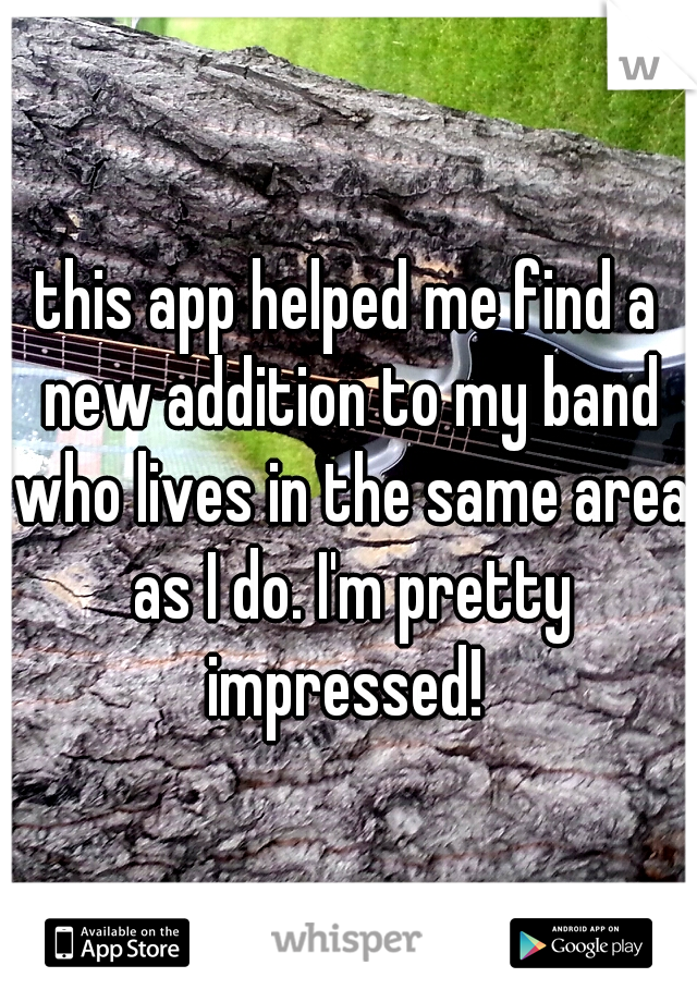 this app helped me find a new addition to my band who lives in the same area as I do. I'm pretty impressed!