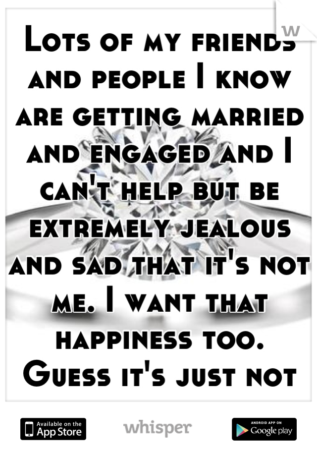 Lots of my friends and people I know are getting married and engaged and I can't help but be extremely jealous and sad that it's not me. I want that happiness too.  Guess it's just not my time yet.