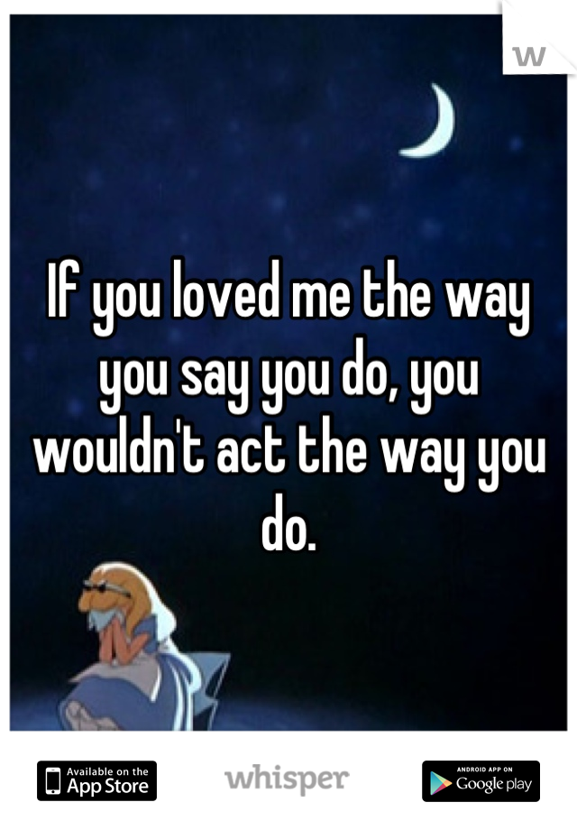 If you loved me the way you say you do, you wouldn't act the way you do.