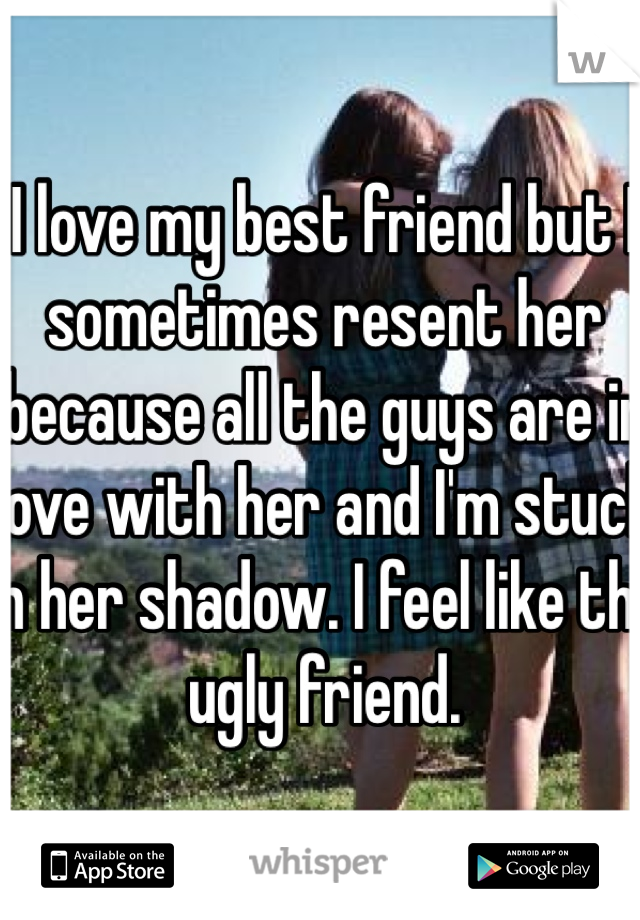 I love my best friend but I sometimes resent her because all the guys are in love with her and I'm stuck in her shadow. I feel like the ugly friend.