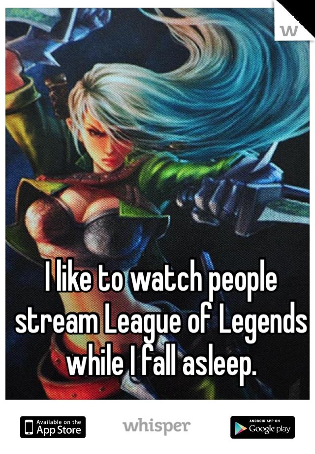 I like to watch people stream League of Legends while I fall asleep.