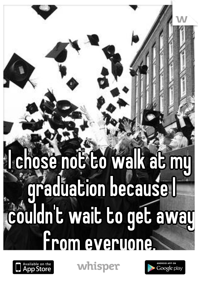 I chose not to walk at my graduation because I couldn't wait to get away from everyone.