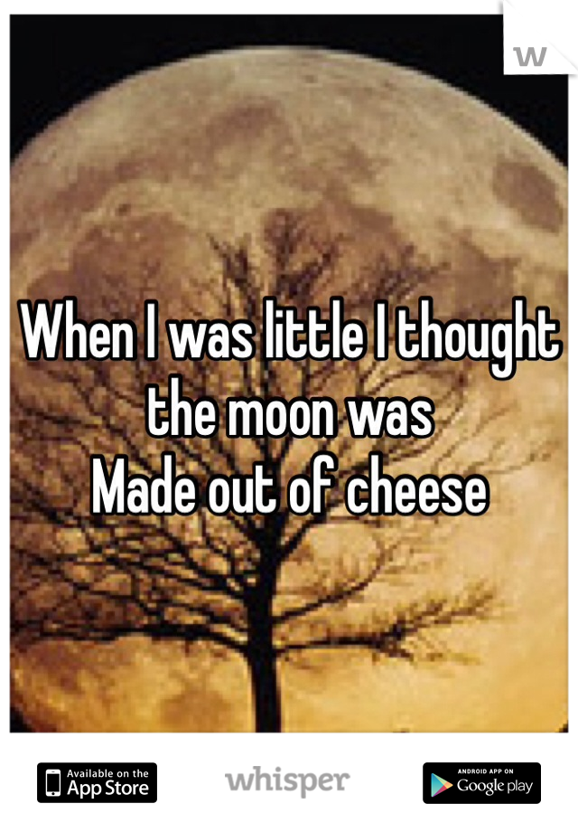 When I was little I thought the moon was Made out of cheese