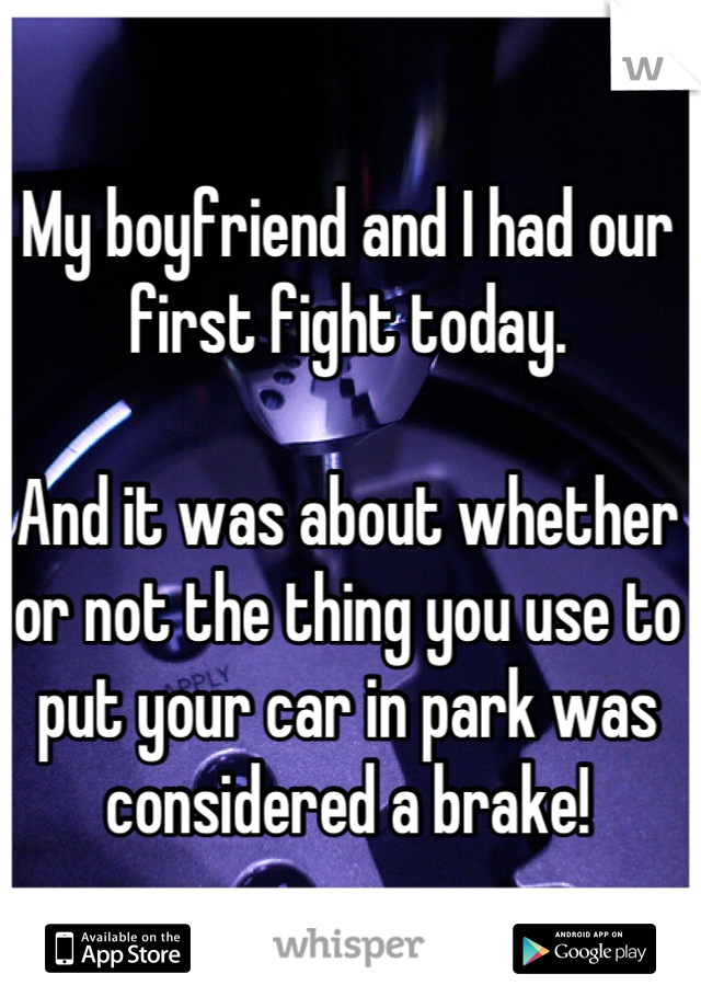 My boyfriend and I had our first fight today.  And it was about whether or not the thing you use to put your car in park was considered a brake!