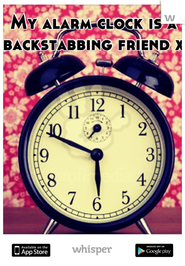 My alarm clock is a backstabbing friend x