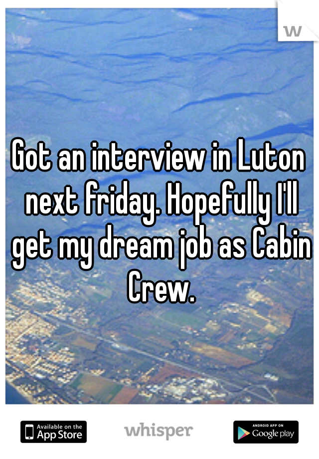 Got an interview in Luton next friday. Hopefully I'll get my dream job as Cabin Crew.