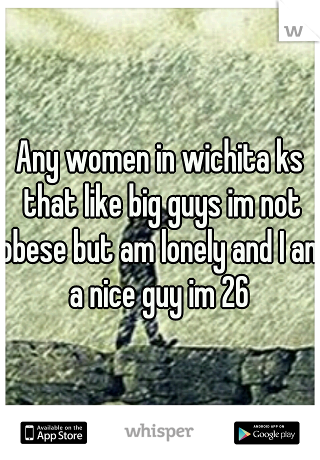 Any women in wichita ks that like big guys im not obese but am lonely and I am a nice guy im 26