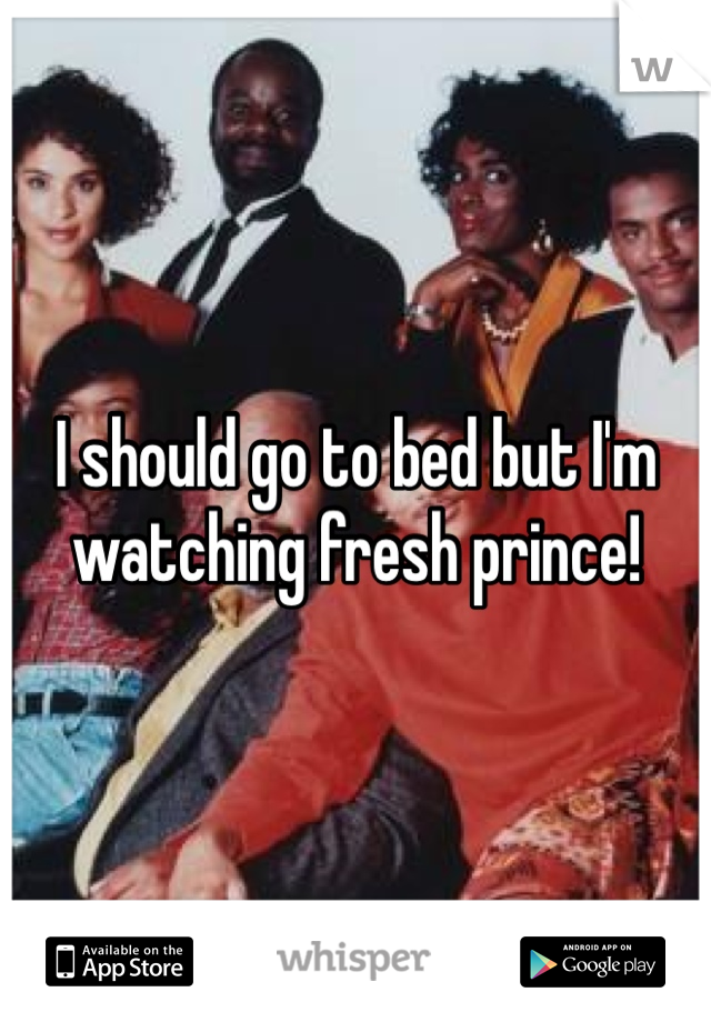 I should go to bed but I'm watching fresh prince!