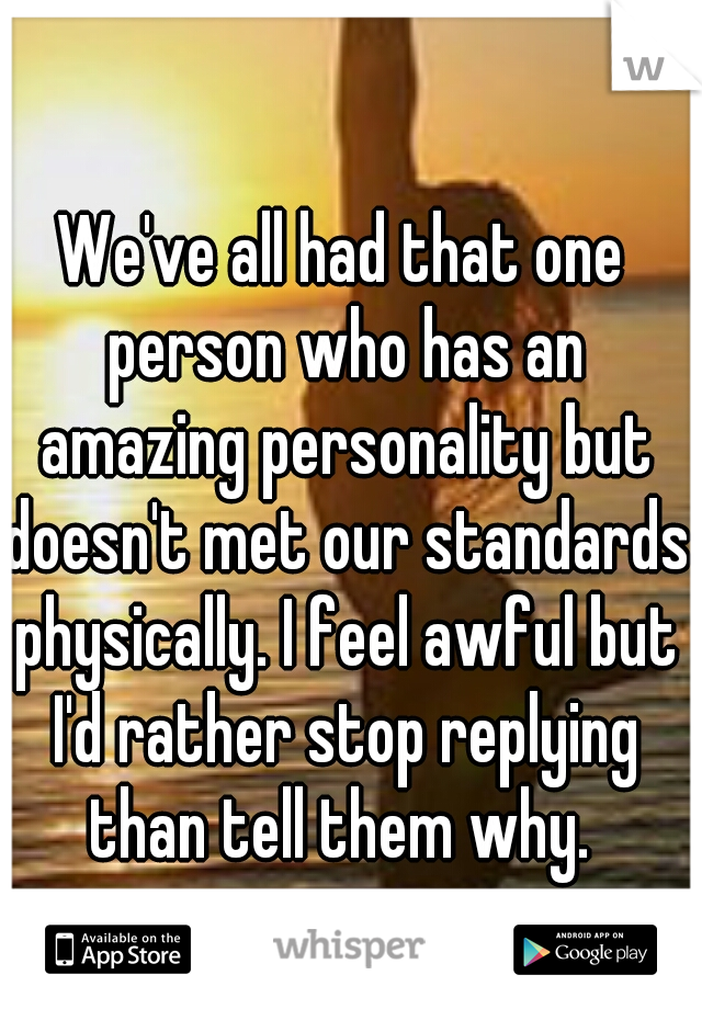 We've all had that one person who has an amazing personality but doesn't met our standards physically. I feel awful but I'd rather stop replying than tell them why.