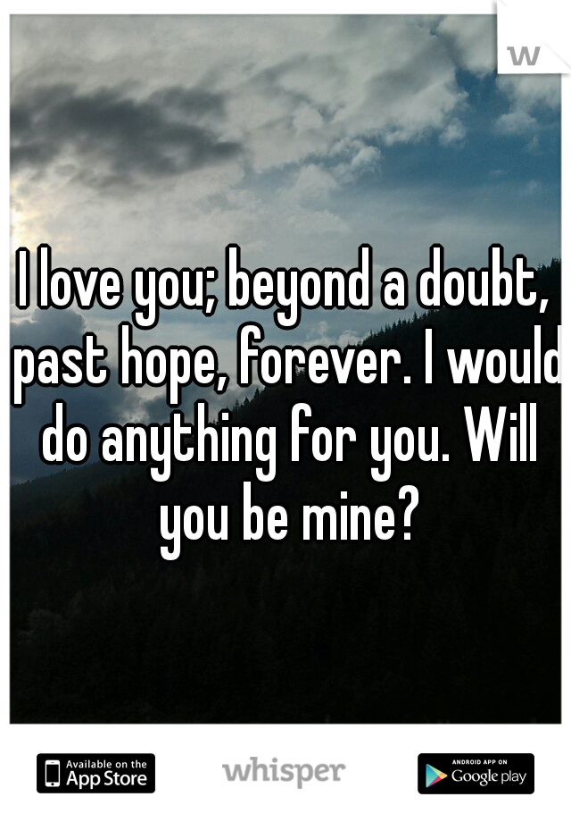 I love you; beyond a doubt, past hope, forever. I would do anything for you. Will you be mine?