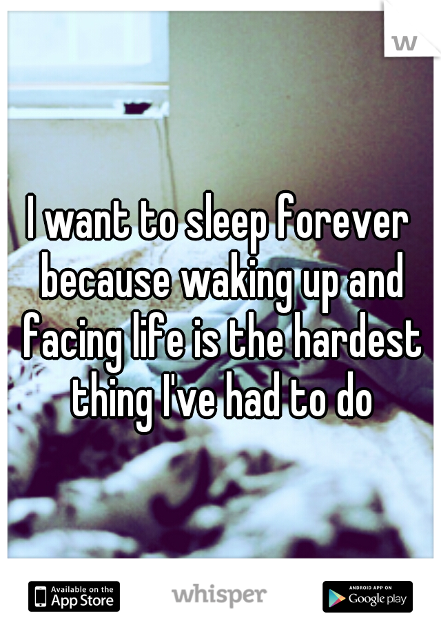 I want to sleep forever because waking up and facing life is the hardest thing I've had to do