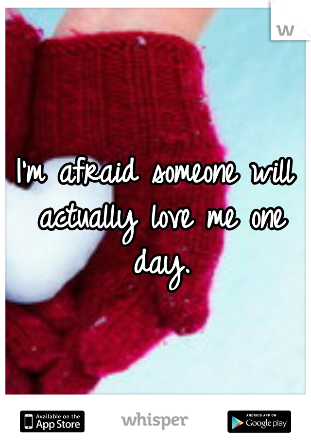 I'm afraid someone will actually love me one day.