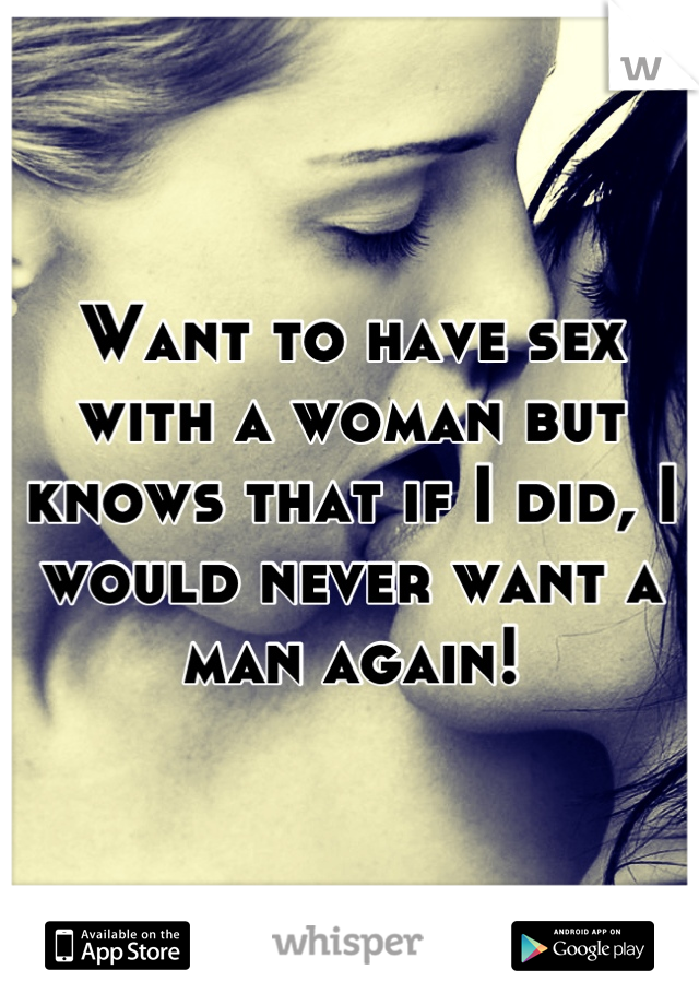 Want to have sex with a woman but knows that if I did, I would never want a man again!