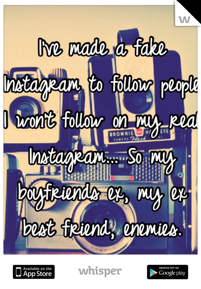 I've made a fake Instagram to follow people I won't follow on my real Instagram... So my boyfriends ex, my ex best friend, enemies.