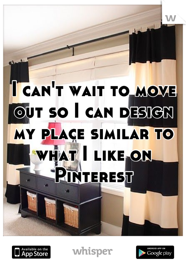 I can't wait to move out so I can design my place similar to what I like on Pinterest