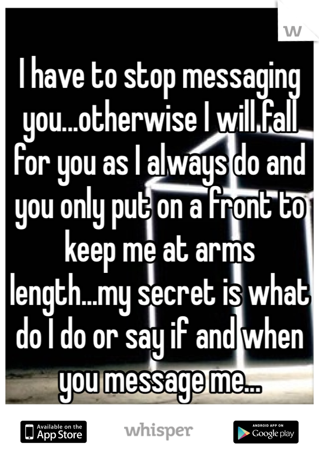 I have to stop messaging you...otherwise I will fall for you as I always do and you only put on a front to keep me at arms length...my secret is what do I do or say if and when you message me...