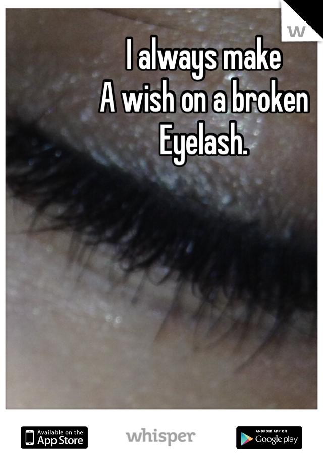 I always make A wish on a broken Eyelash.