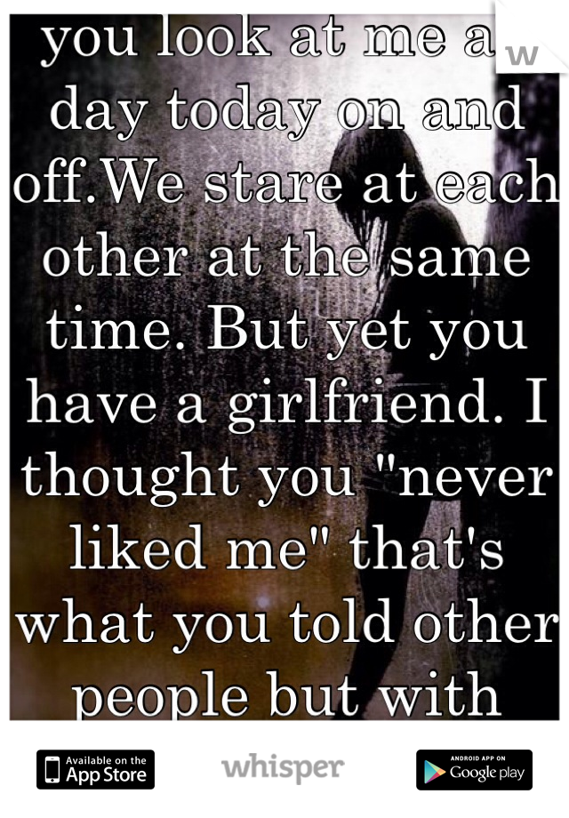 """you look at me all day today on and off.We stare at each other at the same time. But yet you have a girlfriend. I thought you """"never liked me"""" that's what you told other people but with me,dif. Story"""
