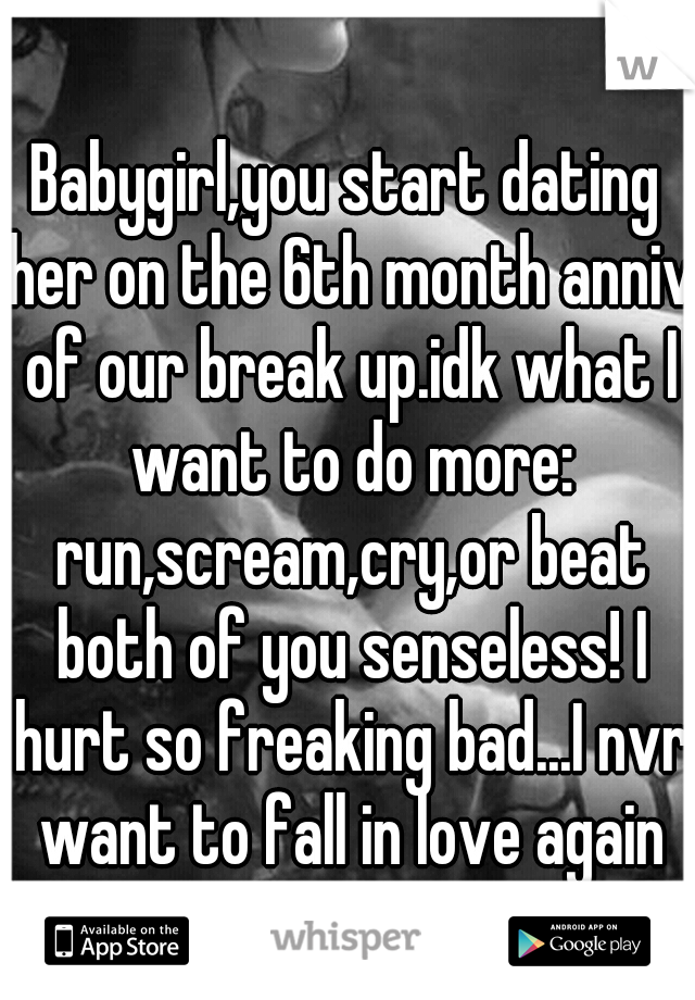 Babygirl,you start dating her on the 6th month anniv of our break up.idk what I want to do more: run,scream,cry,or beat both of you senseless! I hurt so freaking bad...I nvr want to fall in love again