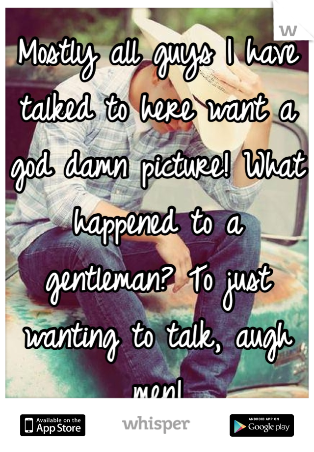 Mostly all guys I have talked to here want a god damn picture! What happened to a gentleman? To just wanting to talk, augh men!