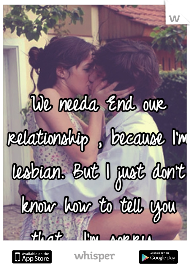 We needa End our relationship , because I'm lesbian. But I just don't know how to tell you that . I'm sorry...