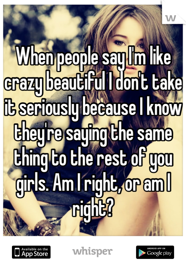 When people say I'm like crazy beautiful I don't take it seriously because I know they're saying the same thing to the rest of you girls. Am I right, or am I right?