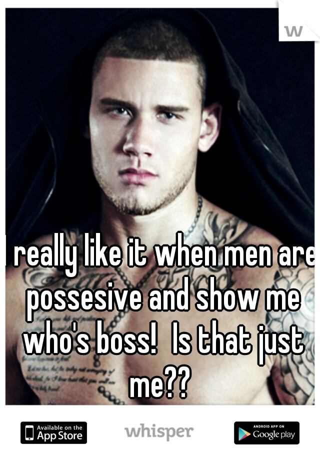 I really like it when men are possesive and show me who's boss! Is that just me??